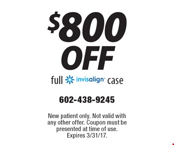 $800 off full invisalign case. New patient only. Not valid with any other offer. Coupon must be presented at time of use. Expires 3/31/17.