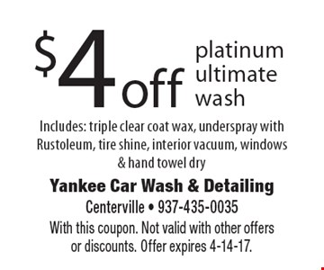 $4 off platinum ultimate wash. Includes: triple clear coat wax, underspray with Rustoleum, tire shine, interior vacuum, windows & hand towel dry. With this coupon. Not valid with other offers or discounts. Offer expires 4-14-17.