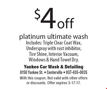 $4 off platinum ultimate wash. Includes: Triple Clear Coat Wax, Underspray with rust inhibitor, Tire Shine, Interior Vacuum, Windows & Hand Towel Dry. With this coupon. Not valid with other offers or discounts. Offer expires 3-17-17.
