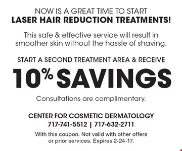Now is a great time to start laser hair reduction treatments! Start a second treatment area & receive 10% Savings! This safe & effective service will result in smoother skin without the hassle of shaving. Consultations are complimentary. With this coupon. Not valid with other offers or prior services. Expires 2-24-17.