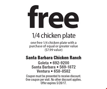Free 1/4 chicken plate, one free 1/4 chicken plate with a purchase of equal or greater value ($7.99 value). Coupon must be presented to receive discount. One coupon per visit. No other discount applies. Offer expires 5/26/17.