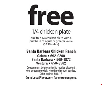 Free 1/4 chicken plate one free 1/4 chicken plate with a purchase of equal or greater value ($7.99 value). Coupon must be presented to receive discount. One coupon per visit. No other discount applies. Offer expires 8/18/17. Go to LocalFlavor.com for more coupons.