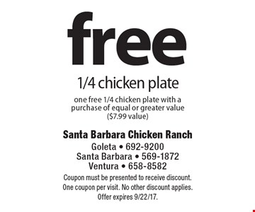 Free 1/4 chicken plate. One free 1/4 chicken plate with a purchase of equal or greater value ($7.99 value). Coupon must be presented to receive discount. One coupon per visit. No other discount applies. Offer expires 9/22/17.