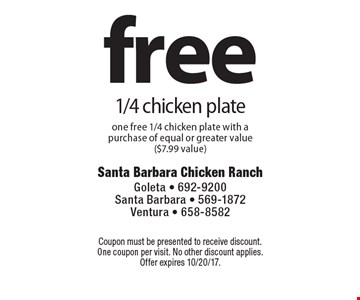 free 1/4 chicken plate one free 1/4 chicken plate with a purchase of equal or greater value ($7.99 value). Coupon must be presented to receive discount. One coupon per visit. No other discount applies. Offer expires 10/20/17.