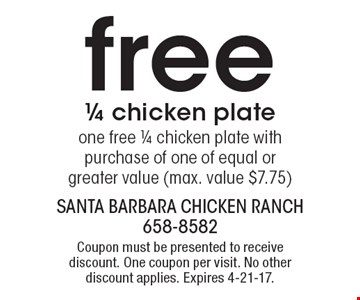 Free 1/4 chicken plate. One free 1/4 chicken plate with purchase of one of equal or greater value (max. value $7.75). Coupon must be presented to receive discount. One coupon per visit. No other discount applies. Expires 4-21-17.