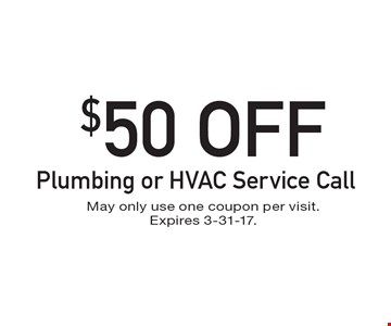 $50 Off Plumbing or HVAC Service Call. May only use one coupon per visit. Expires 3-31-17.