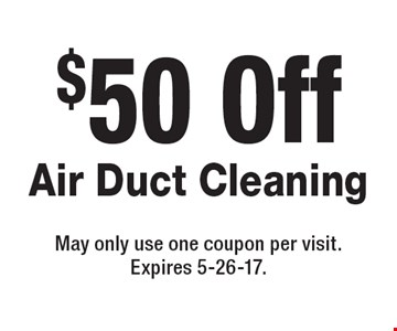 $50 Off Air Duct Cleaning. May only use one coupon per visit. Expires 5-26-17.