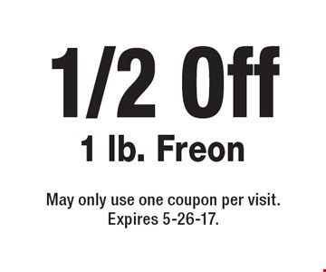 1/2 Off 1 lb. Freon. May only use one coupon per visit. Expires 5-26-17.
