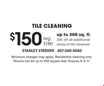 TILE CLEANING $150 up to 300 sq. ft.,reg. $180, 20% off all additional areas of tile cleaned. Minimum charges may apply. Residential cleaning only. Rooms can be up to 300 square feet. Expires 8-4-17.