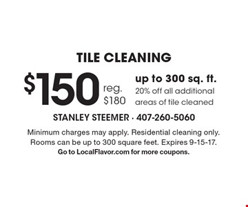 TILE CLEANING $150reg. $180up to 300 sq. ft. 20% off all additional areas of tile cleaned. Minimum charges may apply. Residential cleaning only. Rooms can be up to 300 square feet. Expires 9-15-17.Go to LocalFlavor.com for more coupons.