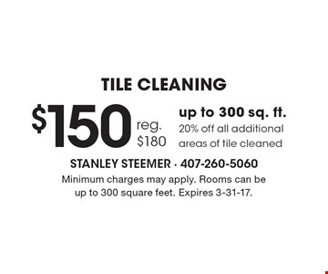 $150 Tile Cleaning. Up to 300 sq. ft. 20% off all additional areas of tile cleaned. Reg. $180. Minimum charges may apply. Rooms can be up to 300 square feet. Expires 3-31-17.