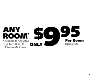 Only $9.95 Per Room ANY ROOM*. A Room Is Any Area. Up To 180 Sq. Ft.3 Room Minimum. Expires 3/31/17.