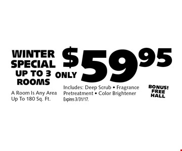 $59.95 Winter Carpet Cleaning Special. Up to 3 rooms. *A room is any area up to 180 sq. ft. Includes: deep scrub, fragrance, pretreatment & color brightener. BONUS-FREE HALL! Expires 3/10/17.