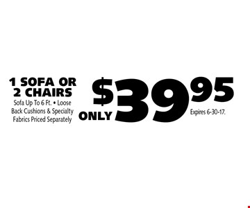 $39.95 1 SOFA OR 2 CHAIRS. Sofa Up To 6 Ft. Loose Back Cushions & Specialty Fabrics Priced Separately. Expires 6-30-17.