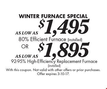 Winter furnace special as Low As $1,495. 80% Efficient Furnace (Installed) or as low as $1,895. 92-95% High Efficiency Replacement Furnace (installed). With this coupon. Not valid with other offers or prior purchases. Offer expires 3-10-17.