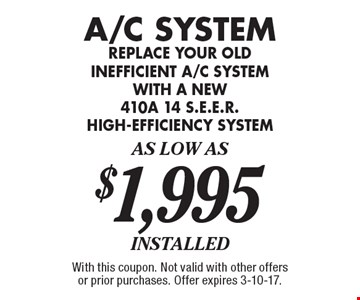 A/C System. Replace your old inefficient a/c system with a new 410a 14 s.e.e.r. high efficiency system. As low as $1,995. With this coupon. Not valid with other offers or prior purchases. Offer expires 3-10-17.