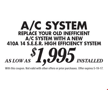 A/C System replace your old inefficient a/c system with a new 410a 14 s.e.e.r. high efficiency system As Low As $1,995 installed. With this coupon. Not valid with other offers or prior purchases. Offer expires 5-19-17.