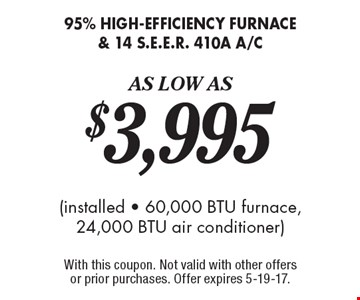 95% high-efficiency furnace & 14 S.E.E.R. 410a A/C As Low As $3,995  (installed - 60,000 BTU furnace, 24,000 BTU air conditioner). With this coupon. Not valid with other offers or prior purchases. Offer expires 5-19-17.