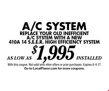 As Low As$1,995 installed A/C Systemreplace your old inefficienta/c system with a new410a 14 s.e.e.r. high efficiency system . With this coupon. Not valid with other offers or prior purchases. Expires 8-4-17. Go to LocalFlavor.com for more coupons.
