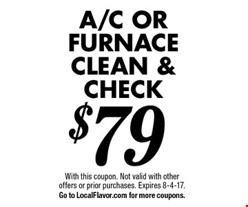 $79 A/C or furnace clean & check . With this coupon. Not valid with other offers or prior purchases. Expires 8-4-17. Go to LocalFlavor.com for more coupons.
