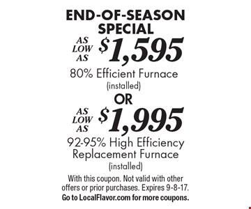 END-OF-SEASON SPECIAL - As Low As $1,995 - 92-95% High Efficiency Replacement Furnace (installed). As Low As $1,595 - 80% Efficient Furnace (installed). With this coupon. Not valid with other offers or prior purchases. Expires 9-8-17. Go to LocalFlavor.com for more coupons.