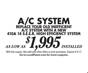 As Low As$1,995 installed A/C System replace your old inefficient a/c system with a new 410a 14 s.e.e.r. high efficiency system . With this coupon. Not valid with other offers or prior purchases. Expires 9-8-17. Go to LocalFlavor.com for more coupons.