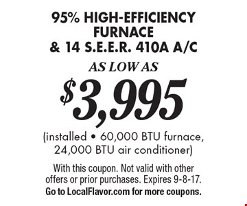 As Low As $3,995 - 95% high-efficiency furnace & 14 S.E.E.R. 410a A/C (installed - 60,000 BTU furnace, 24,000 BTU air conditioner). With this coupon. Not valid with other offers or prior purchases. Expires 9-8-17. Go to LocalFlavor.com for more coupons.