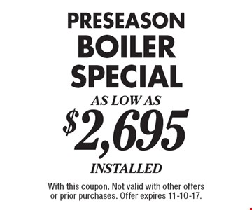 Preseason boiler special as low as $2,695 installed. With this coupon. Not valid with other offers or prior purchases. Offer expires 11-10-17.
