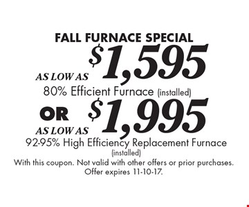 FALL FURNACE SPECIAL - 80% Efficient Furnace As Low As $1,595 (installed) OR 92-95% High Efficiency Replacement Furnace As Low As $1,995 (installed). With this coupon. Not valid with other offers or prior purchases. Offer expires 11-10-17.