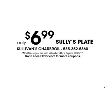 Sully's plate only $6.99. With this coupon. Not valid with other offers. Expires 12/29/17. Go to LocalFlavor.com for more coupons.