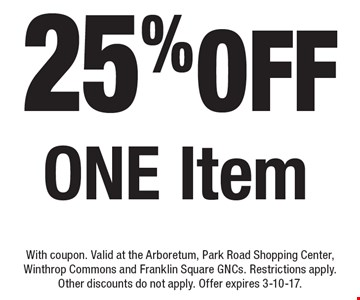 25% off One Item. With coupon. Valid at the Arboretum, Park Road Shopping Center, Winthrop Commons and Franklin Square GNCs. Restrictions apply.Other discounts do not apply. Offer expires 3-10-17.