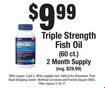 $9.99 Triple Strength Fish Oil (60 ct.). 2 Month Supply (reg. $29.99). With coupon. Limit 2. While supplies last. Valid at the Arboretum, Park Road Shopping Center, Winthrop Commons and Franklin Square GNCs. Offer expires 3-10-17.