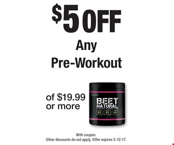 $5 off Any Pre-Workout. With coupon. Other discounts do not apply. Offer expires 5-12-17.