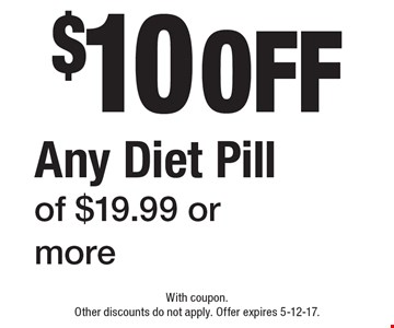 $10 off Any Diet Pill of $19.99 or more. With coupon. Other discounts do not apply. Offer expires 5-12-17.