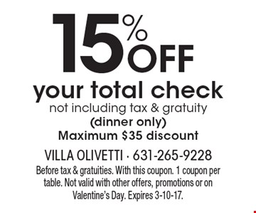 15% off your total check not including tax & gratuity (dinner only) Maximum $35 discount. Before tax & gratuities. With this coupon. 1 coupon per table. Not valid with other offers, promotions or on Valentine's Day. Expires 3-10-17.