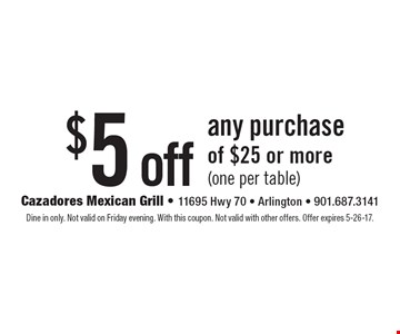 $5 off any purchase of $25 or more (one per table). Dine in only. Not valid on Friday evening. With this coupon. Not valid with other offers. Offer expires 5-26-17.