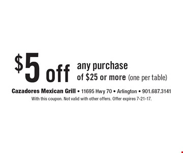 $5 off any purchase of $25 or more (one per table). With this coupon. Not valid with other offers. Offer expires 7-21-17.