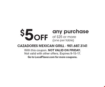 $5 Off any purchase of $25 or more (one per table). With this coupon. NOT VALID ON FRIDAY. Not valid with other offers. Expires 9-15-17. Go to LocalFlavor.com for more coupons.