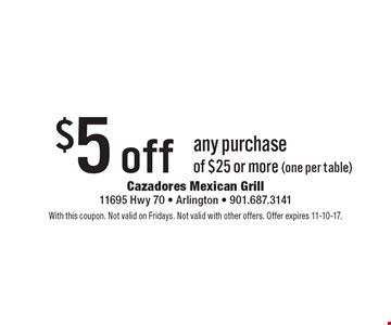 $5 off any purchase of $25 or more (one per table). With this coupon. Not valid on Fridays. Not valid with other offers. Offer expires 11-10-17.