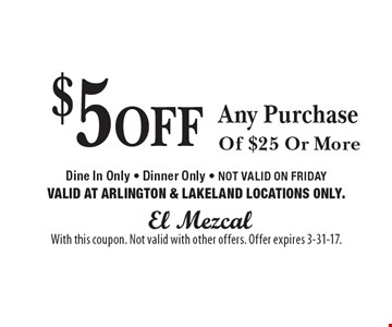 $5 Fff Any Purchase Of $25 Or More. Dine In Only. Dinner Only. NOT VALID ON FRIDAY. VALID AT ARLINGTON & LAKELAND LOCATIONS ONLY. With this coupon. Not valid with other offers. Offer expires 3-31-17.