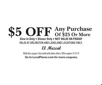 $5 OFF Any Purchase Of $25 Or More Dine In Only - Dinner Only - NOT VALID ON FRIDAY VALID AT ARLINGTON AND LAKELAND LOCATIONS ONLY. With this coupon. Not valid with other offers. Offer expires 9-15-17. Go to LocalFlavor.com for more coupons.