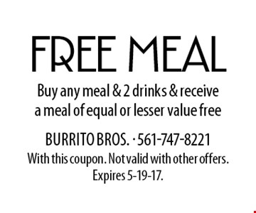 Free meal. Buy any meal & 2 drinks & receive a meal of equal or lesser value free. With this coupon. Not valid with other offers. Expires 5-19-17.