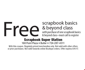 Free scrapbook basics & beyond class. With purchase of one scrapbook basics & beyond class. Must call to register. With this coupon. Regularly priced merchandise only. Not valid with other offers or prior purchases. Not valid towards online Boutique orders. Offer expires 8/4/17.