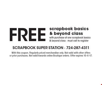 Free scrapbook basics & beyond class with purchase of one scrapbook basics & beyond class - must call to register. With this coupon. Regularly priced merchandise only. Not valid with other offers or prior purchases. Not valid towards online Boutique orders. Offer expires 10-6-17.