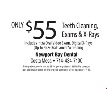 $55 Teeth Cleaning, Exams & X-Rays. Includes Intra Oral Video Exam, Digital X-Rays(Up To 4) & Oral Cancer Screening. New patients only, not valid for perio patients. With this coupon.Not valid with other offers or prior services. Offer expires 4-7-17.