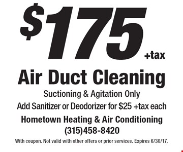 $175 +tax Air Duct Cleaning Suctioning & Agitation Only Add Sanitizer or Deodorizer for $25 +tax each. With coupon. Not valid with other offers or prior services. Expires 6/30/17.