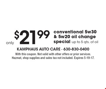 only $21.99 conventional 5w30 & 5w20 oil change special up to 5 qts. of oil. With this coupon. Not valid with other offers or prior services. Hazmat, shop supplies and sales tax not included. Expires 5-19-17.