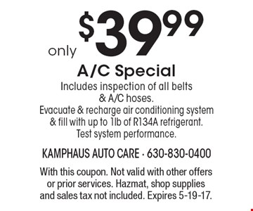 only $39.99 A/C Special Includes inspection of all belts & A/C hoses. Evacuate & recharge air conditioning system & fill with up to 1lb of R134A refrigerant. Test system performance. With this coupon. Not valid with other offers or prior services. Hazmat, shop supplies and sales tax not included. Expires 5-19-17.