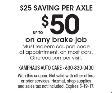 $25 saving per axle up to $50 on any brake job Must redeem coupon code at appointment, on most cars. One coupon per visit. With this coupon. Not valid with other offers or prior services. Hazmat, shop supplies and sales tax not included. Expires 5-19-17.