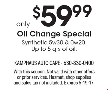 only $59.99 Oil Change Special Synthetic 5w30 & 0w20. Up to 5 qts of oil. With this coupon. Not valid with other offers or prior services. Hazmat, shop supplies and sales tax not included. Expires 5-19-17.